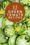 "Green Tomato Slices. Text reads ""22 Green tomato recipes"""
