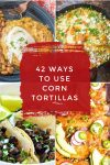 """Dishes made with corn tortillas. Text Reads """"42 Ways to use corn tortillas"""""""