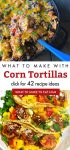 """Dishes made with corn tortillas. Text Reads """"What to make with corn tortillas. Click for 42 recipe ideas"""""""